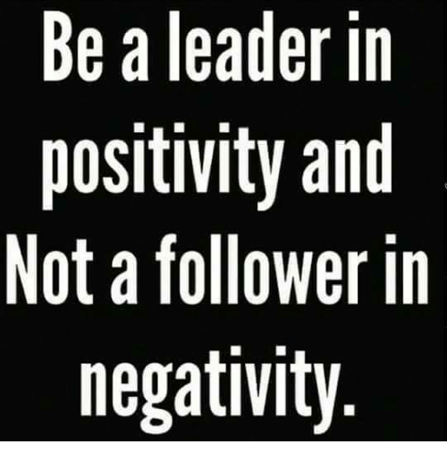 Be A Leader In Positivity And Not A Follower In Negativity Meme On