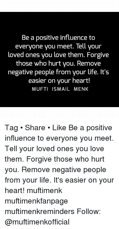 Life, Love, and Memes: Be a positive influence to  everyone you meet. Tell your  loved ones you love them. Forgive  those who hurt you. Remove  negative people from your life. It's  easier on your heart!  MUFTI ISMAIL MENK Tag • Share • Like Be a positive influence to everyone you meet. Tell your loved ones you love them. Forgive those who hurt you. Remove negative people from your life. It's easier on your heart! muftimenk muftimenkfanpage muftimenkreminders Follow: @muftimenkofficial
