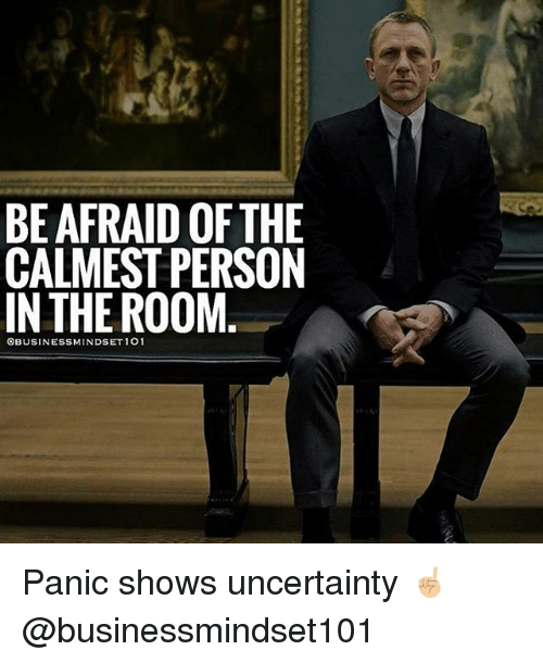 Memes, 🤖, and Person: BE AFRAID OF THE  CALMEST PERSON  IN THE ROOM  OBUSINESSMINDSET1O1 Panic shows uncertainty ☝🏼@businessmindset101