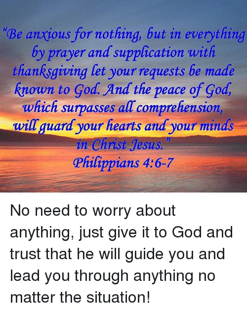 nothing but everything In nothing be anxious, but in everything, by prayer and petition with thanksgiving, let your requests be made known to god young's literal translation for nothing be anxious, but in everything by prayer, and by supplication, with thanksgiving, let your requests be made known unto god.