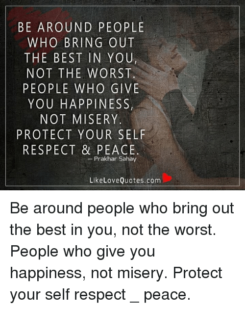 Be Around People Who Bring Out The Best In Youn Not The Worst People