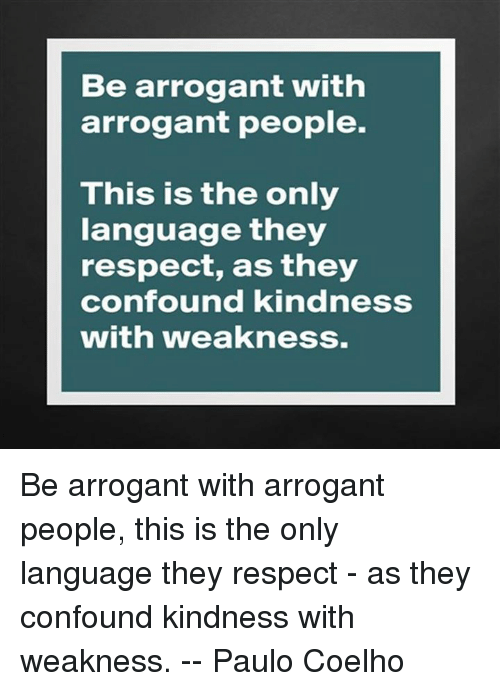 Be Arrogant With Arrogant People This Is The Only Language They