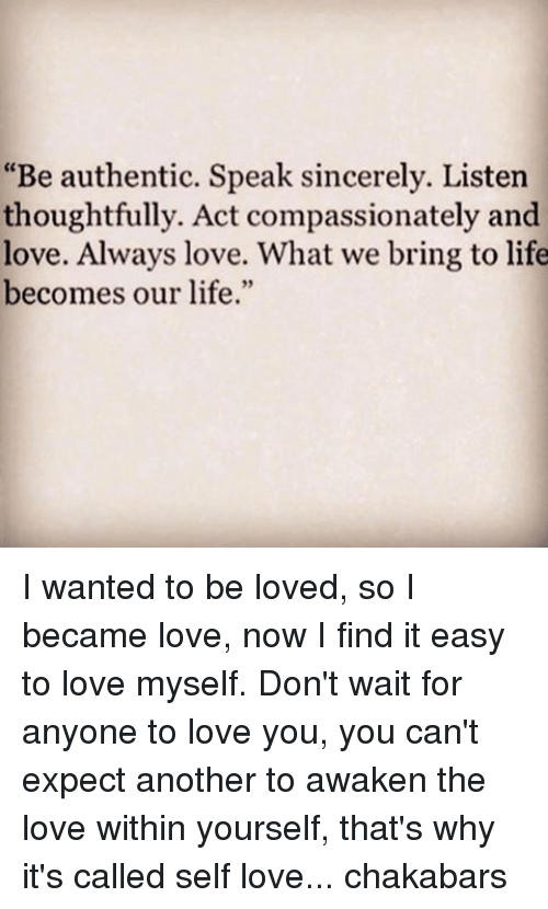 "Memes, 🤖, and Authentication: ""Be authentic. Speak sincerely. Listen  thoughtfully. Act compassionately and  love. Always love. What we bring to life  becomes our life."" I wanted to be loved, so I became love, now I find it easy to love myself. Don't wait for anyone to love you, you can't expect another to awaken the love within yourself, that's why it's called self love... chakabars"
