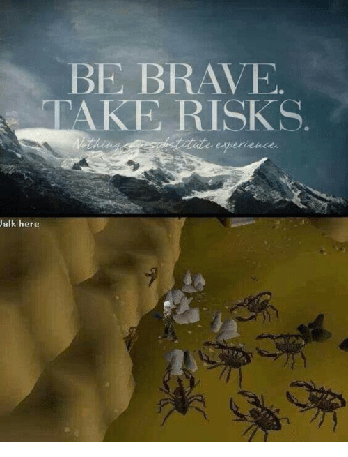 Brave, Here, and Take: BE BRAVE  TAKE RISKS  e eperence  alk here
