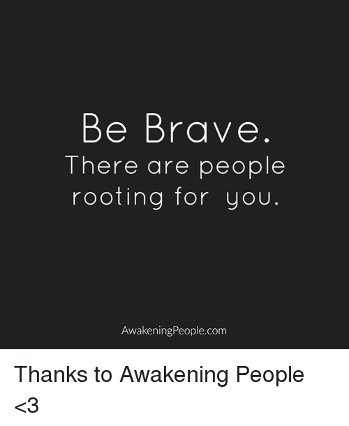 Memes, Brave, and Braves: Be Brave  There are people  rooting for you  Awakening People.com Thanks to Awakening People <3