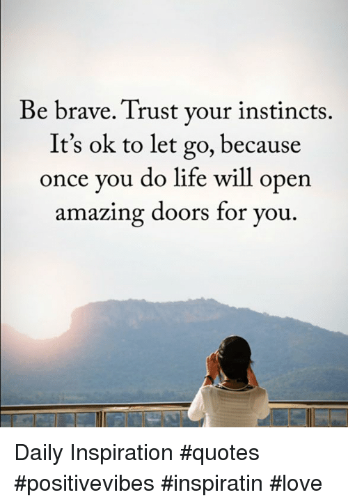 Be Brave Trust Your Instincts Its Ok To Let Go Because Once You Do
