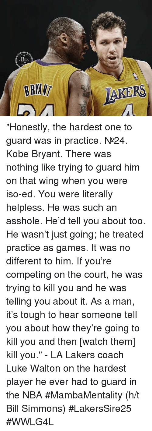 """Memes, 🤖, and Coach: BE  BRIAN  LAKERS """"Honestly, the hardest one to guard was in practice. №24. Kobe Bryant. There was nothing like trying to guard him on that wing when you were iso-ed.  You were literally helpless. He was such an asshole. He'd tell you about too. He wasn't just going; he treated practice as games.   It was no different to him. If you're competing on the court, he was trying to kill you and he was telling you about it.   As a man, it's tough to hear someone tell you about how they're going to kill you and then [watch them] kill you.""""  - LA Lakers coach Luke Walton on the hardest player he ever had to guard in the NBA  #MambaMentality (h/t Bill Simmons)  #LakersSire25 #WWLG4L"""