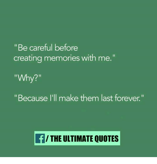 be careful before creating memories why because i ll make