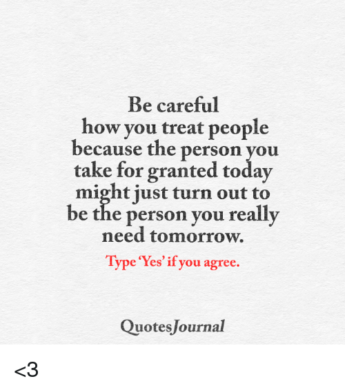 Be Careful How You Treat People Because The Person You Take For