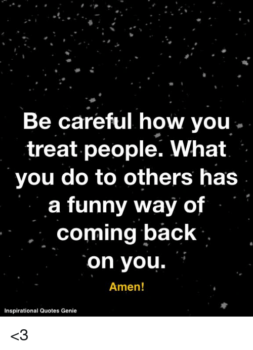 Be Careful How You Treat People What You Do To Others Has A Funny