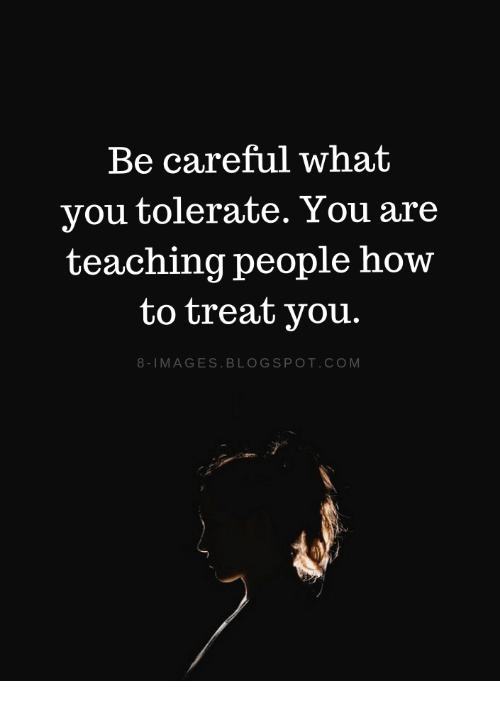 Blogspot, How To, and Images: Be careful what  vou tolerate. You are  teaching people how  to treat you.  8-IMAGES.BLOGSPOT.COM