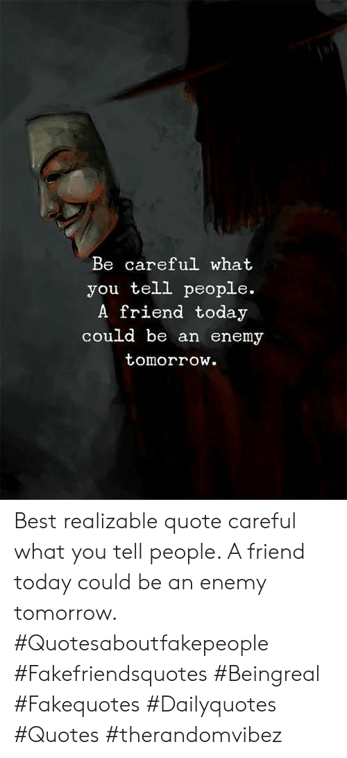 Best, Quotes, and Today: Be careful what  you tell people.  A friend today  could be an enemy  tomorrow. Best realizable quote careful what you tell people. A friend today could be an enemy tomorrow. #Quotesaboutfakepeople #Fakefriendsquotes #Beingreal #Fakequotes #Dailyquotes #Quotes #therandomvibez