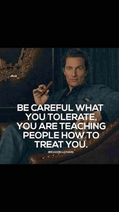 Memes, How To, and Teaching: BE CAREFUL WHAT  YOU TOLERATE,  YOU ARE TEACHING  PEOPLE HOW TO  TREAT YOU  GROAD2BILLIONAIRE