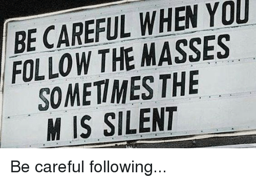 Be Careful When You Follow The Masses Sometimes The M Is Silent
