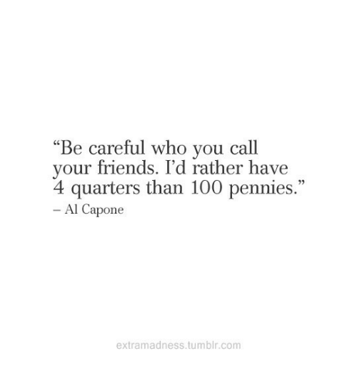 """Anaconda, Friends, and Tumblr: """"Be careful who vou call  your friends. I'd rather have  4 quarters than 100 pennies.""""  י,  Al Capone  extramadness.tumblr.com"""