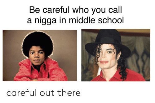 School, Dank Memes, and Be Careful: Be careful who you call  nigga in middle school careful out there
