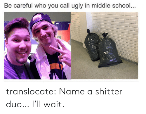 School, Tumblr, and Ugly: Be careful who you call ugly in middle school.. translocate: Name a shitter duo… I'll wait.