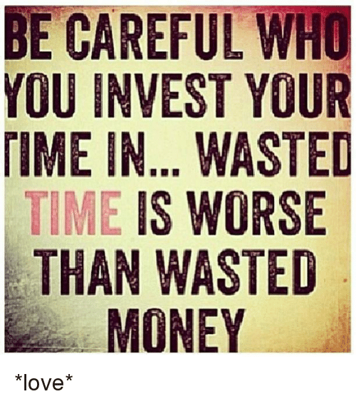 Wasted Time Is Worse Than Wasted Money Quote: BE CAREFUL WHO YOU INVEST YOUR TIME IN WASTED TIME IS