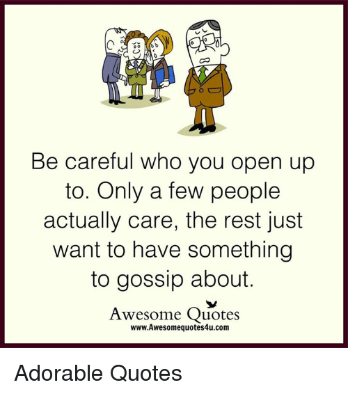 Memes, Be Careful, and 🤖: Be careful who you open up  to. Only a few people  actually care, the rest just  want to have something  to gossip about.  Awesome Quotes  www.Awesomequotes4u.com Adorable Quotes