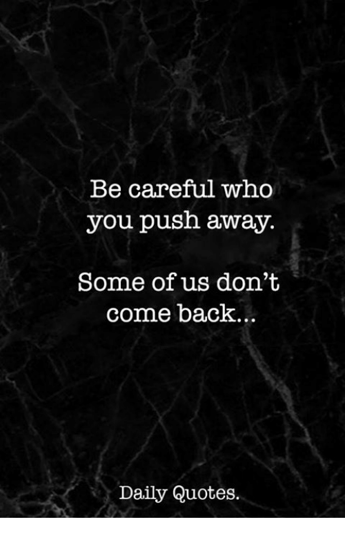 Be Careful Who You Push Away Some Of Us Dont Come Back Daily Quotes