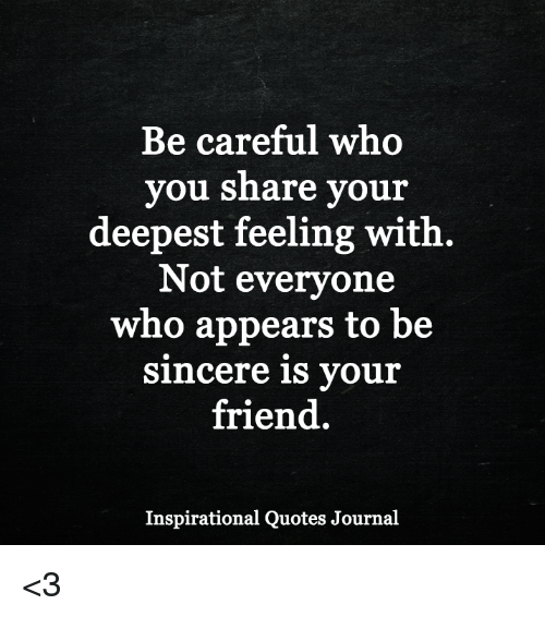 Be Careful Who You Share Your Deepest Feeling With Not