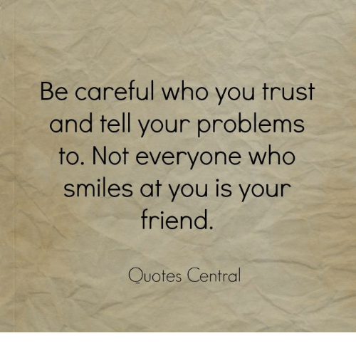 Be Careful Who You Trust And Tell Your Problems To Not
