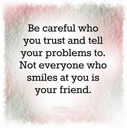 Be Careful Who You Trust And Tell Your Problems To Not Everyone Who