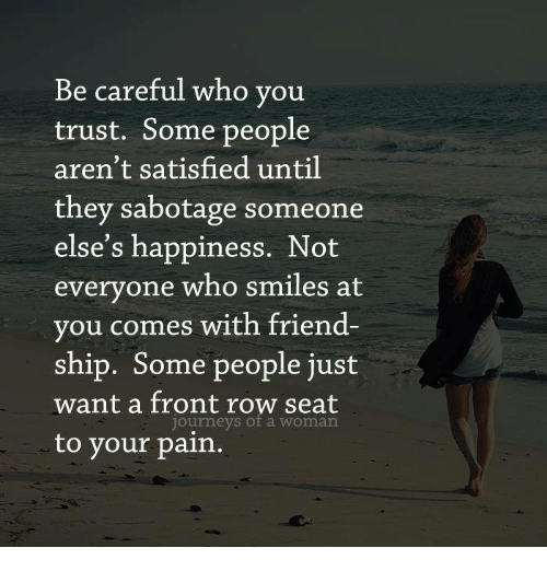 Be Careful Who You Trust Some People Arent Satisfied Until They