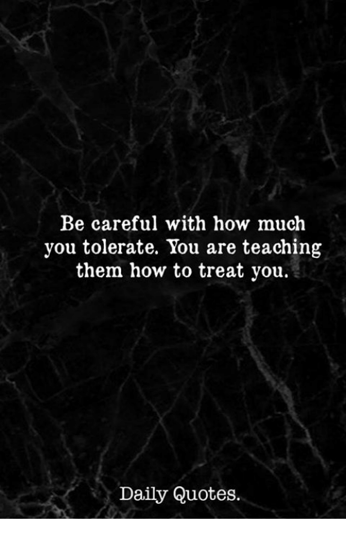Be Careful With How Much You Tolerate You Are Teaching Them How To