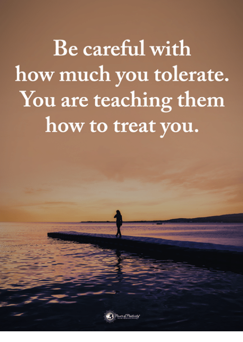 Memes, How To, and Teaching: Be careful with  how much you tolerate,  You are teaching them  how to treat you.