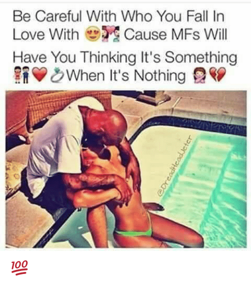 Fall, Love, and Memes: Be Careful With Who You Fall In  Love With Cause MFs Will  Have You Thinking It's Something  &When It's Nothing 2 💯