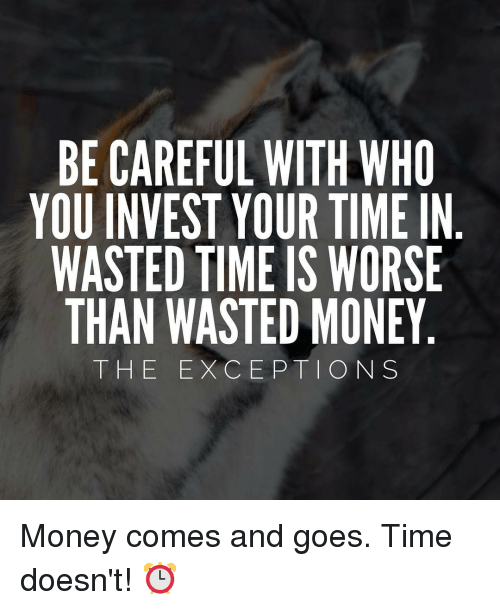 Wasted Time Is Worse Than Wasted Money Quote: BE CAREFUL WITH WHO YOU INVEST YOUR TIME IN WASTED TIME IS