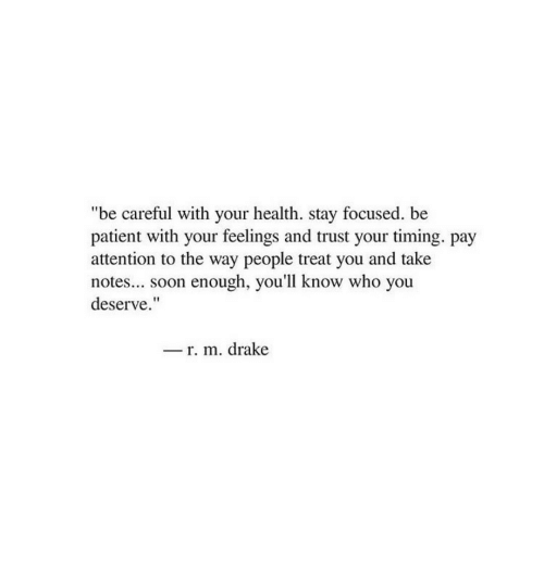 """Drake, Soon..., and Patient: """"be careful with your health. stay focused. be  patient with your feelings and trust your timing. pay  attention to the way people treat you and take  notes.. soon enough, you'll know who you  deserve.""""  _ r. m. drake"""