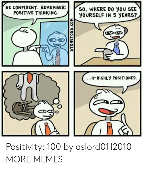 Dank, Memes, and Target: BE CONFIDENT. REMEMBER:  POSITIVE THINKING.  S0, WHERE DO yoU SEE  YOURSELF IN 5 yEARS?  งา  ...H-HIGHLY POSITIONED Positivity: 100 by aslord0112010 MORE MEMES