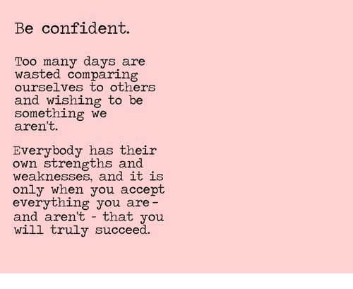 Will, Accept, and Own: Be confident.  Too many days are  wasted comparing  ourselves to others  and wishing to be  something we  aren't.  Everybody has their  own strengths and  weaknesses, and 1t 1S  only when you accept  everything you are  and aren't that you  will truly succeed.