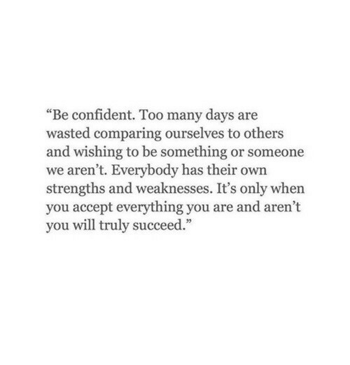 """Arent You, Will, and Accept: """"Be confident. Too many days are  wasted comparing ourselves to others  and wishing to be something or someone  we aren't. Everybody has their own  strengths and weaknesses. It's only when  you accept everything you are and aren't  you will truly succeed."""""""