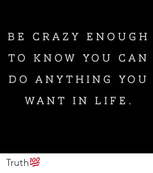 Crazy, Yo, and Truth: BE CRAZY ENOUG H  TO KNOW YOU CAN  DO ANY THING YO U  WANT IN LIF E Truth💯