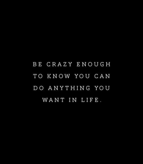 Crazy, Life, and Can: BE CRAZY ENOUGH  TO KNOW YOU CAN  DO ANYTHING YOU  WANT IN LIFE.