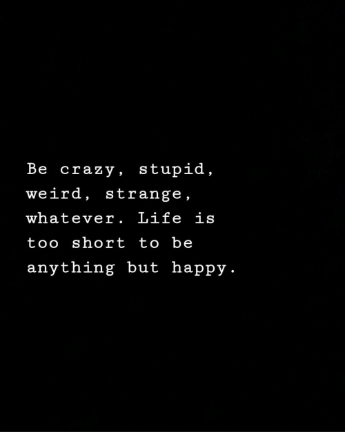 Crazy, Life, and Weird: Be crazy, stupid,  weird, strange,  whatever. Life is  too short to be  anything but happy