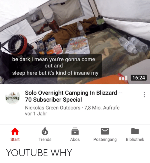youtube.com, Blizzard, and Mean: be dark I mean you're gonna come  out and  sleep here but it's kind of insane my  16:24  Solo Overnight Camping In Blizzard  OOR 70 Subscriber Special  Nickolas Green Outdoors 7,8 Mio. Aufrufe  vor 1 Jahr  Start  Trends  Abos  Posteingang Bibliothek YOUTUBE WHY