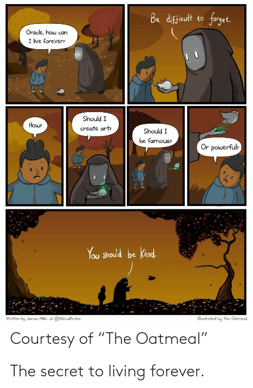 """Forever, Oracle, and Living: Be difficult to forget.  Oracle, how can  I ive forever?  Should I  Howe  create art  Should I  be famous?  Or powerfuk  You Should be kind.  Ihuctrated by The Oatmeal  Written by Jumeo Miler of @ASnyalfiction  Courtesy of """"The Oatmeal"""" The secret to living forever."""