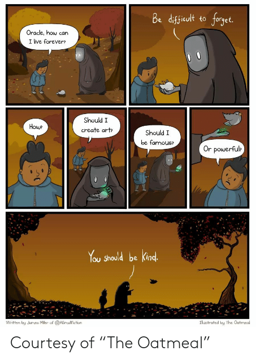 """Forever, Live, and Oracle: Be difficult to forget.  Oracle, how can  I live forever?  O 0  Should I  How?  create art  Should I  be famous?  Or powerful?  You Should be Kind.  Written by Jamee Miller of @ASmallfiction  Illustrated by The Oatmeal Courtesy of """"The Oatmeal"""""""