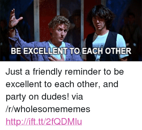 """Party, Http, and Via: BE EXCELLENT TO EACH OTHER <p>Just a friendly reminder to be excellent to each other, and party on dudes! via /r/wholesomememes <a href=""""http://ift.tt/2fQDMlu"""">http://ift.tt/2fQDMlu</a></p>"""