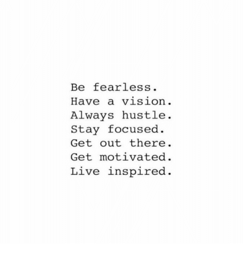 Vision, Live, and Fearless: Be fearless.  Have a vision.  ALways hustle.  Stay focused  Get out there  Get motivated  Live inspired