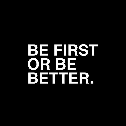 First,  Better, and Be Better: BE FIRST  OR BE  BETTER