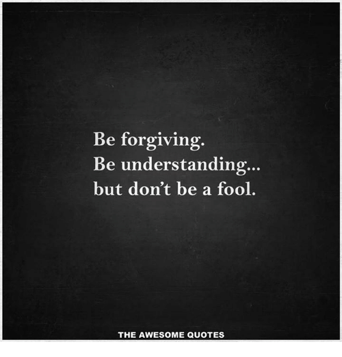 Be Forgiving Be Understanding But Dont Be A Fool The Awesome Quotes