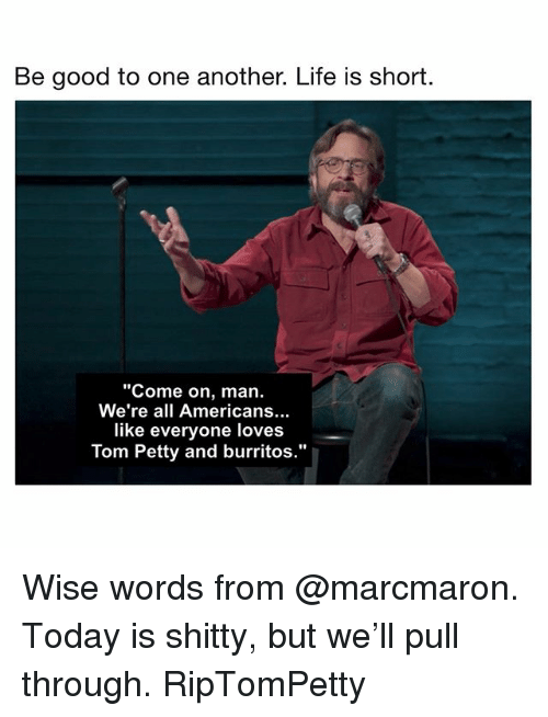 "Life, Memes, and Petty: Be good to one another. Life is short.  Come on, man.  We're all Americans...  like everyone loves  Tom Petty and burritos."" Wise words from @marcmaron. Today is shitty, but we'll pull through. RipTomPetty"