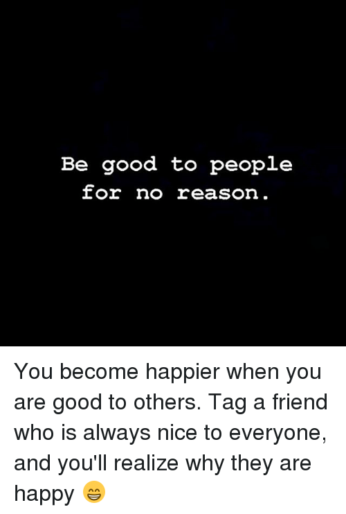 Memes, Good, and Happy: Be good to people You become happier when you are good to others. Tag a friend who is always nice to everyone, and you'll realize why they are happy 😁