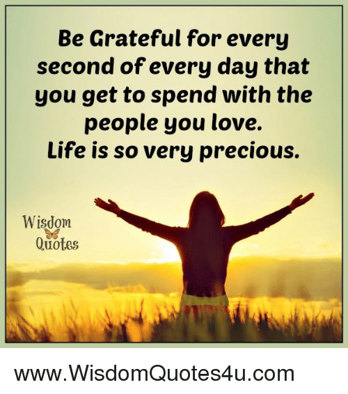 Be Grateful For Every Second Of Every Day That You Get To Spend With