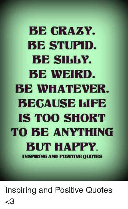Be Grazy Be Stupid Be Siissy Be Weird Be Whatever Begause Life Is